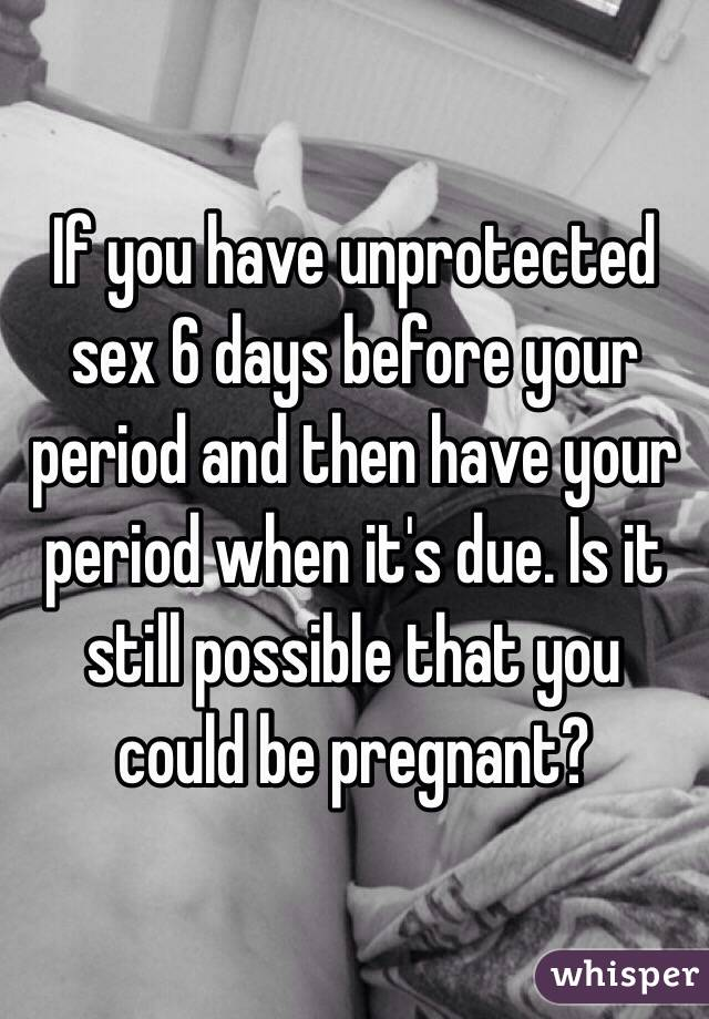 If you have unprotected sex the day before your period