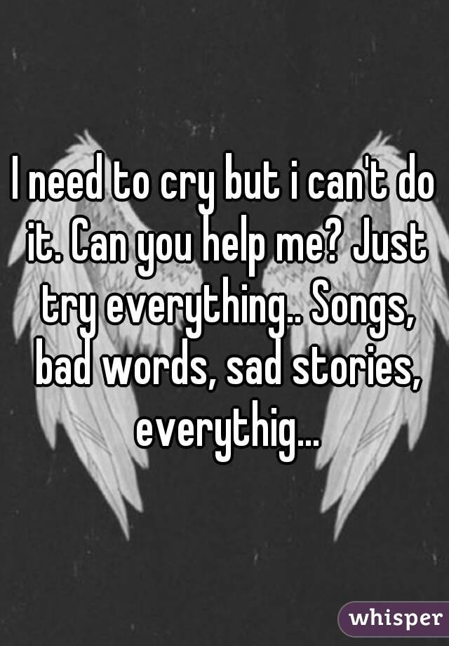 I need to cry songs