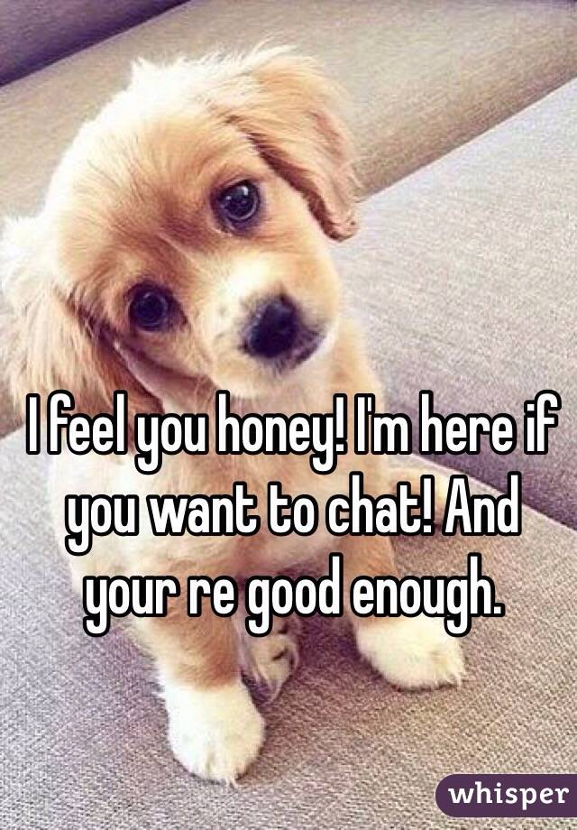 I feel you honey! I'm here if you want to chat! And your re good enough.