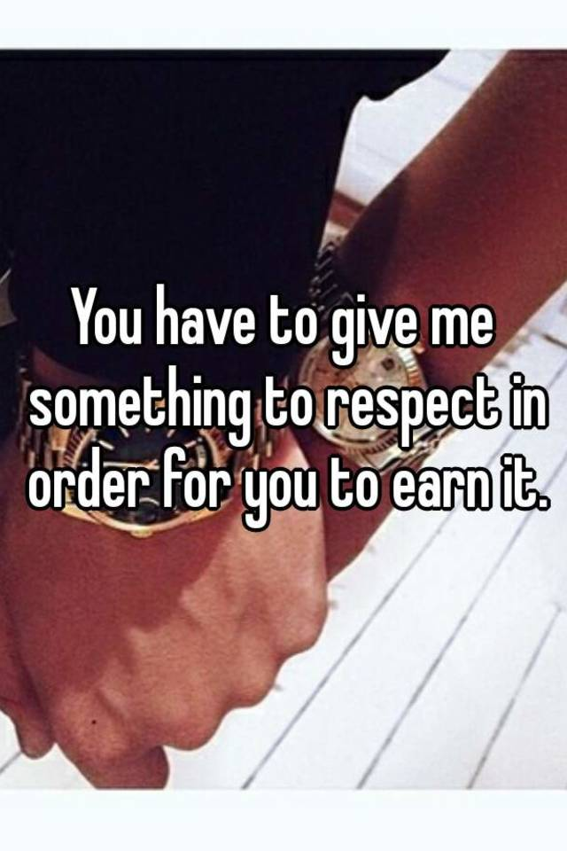in order to get respect you have to give it