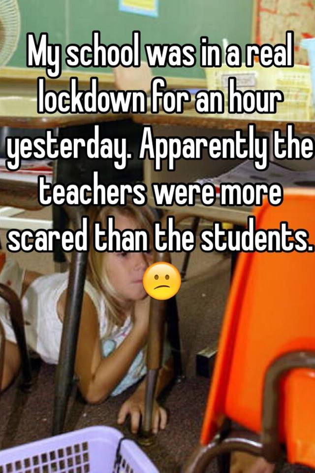 My school was in a real lockdown for an hour yesterday  Apparently