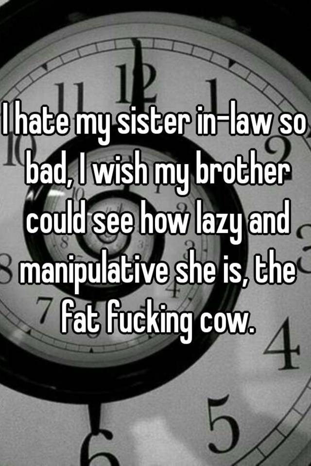 I hate my sister in-law so bad, I wish my brother could see