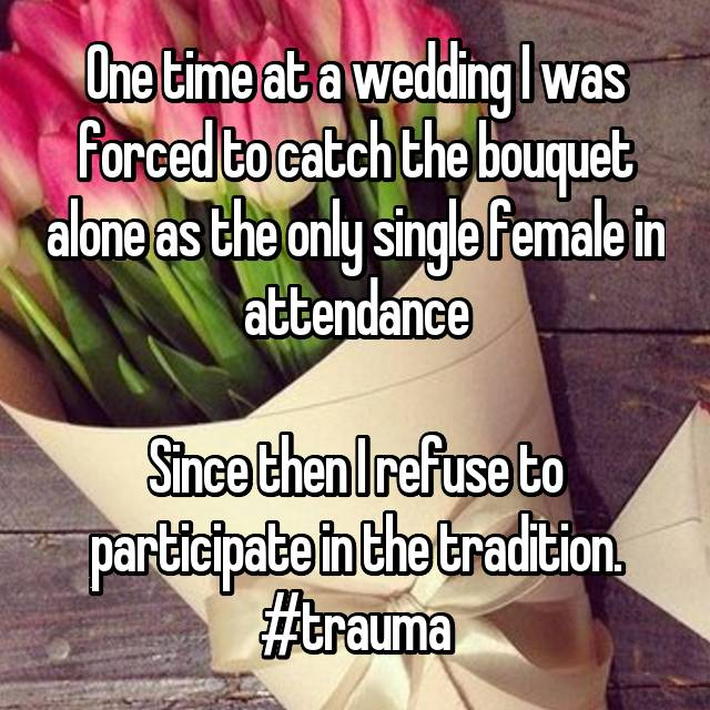 One time at a wedding I was forced to catch the bouquet alone as the only single female in attendance  Since then I refuse to participate in the tradition. #trauma