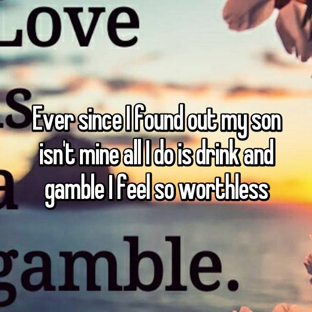 Ever since I found out my son isn't mine all I do is drink and gamble I feel so worthless