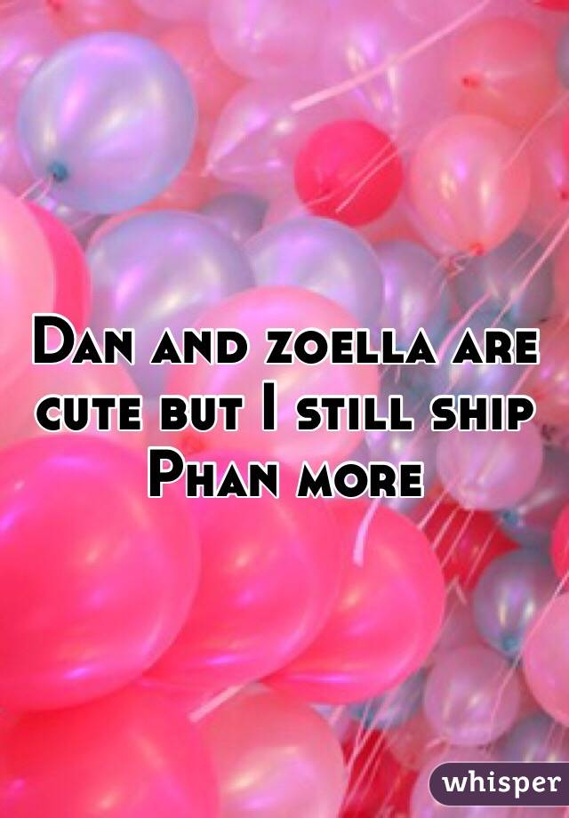 Dan and zoella are cute but I still ship Phan more