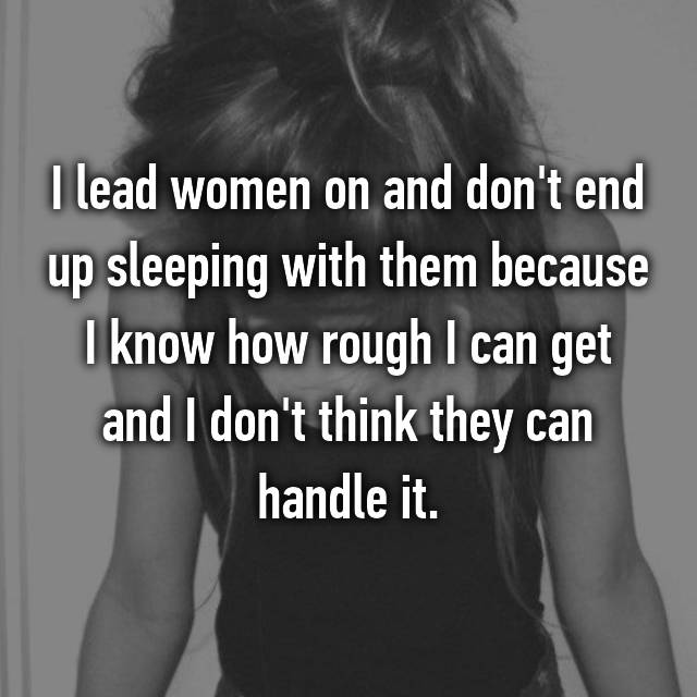I lead women on and don't end up sleeping with them because I know how rough I can get and I don't think they can handle it.