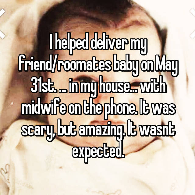 I helped deliver my friend/roomates baby on May 31st. ... in my house... with midwife on the phone. It was scary, but amazing. It wasnt expected.