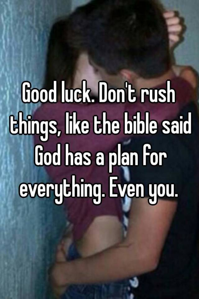 Good luck  Don't rush things, like the bible said God has a