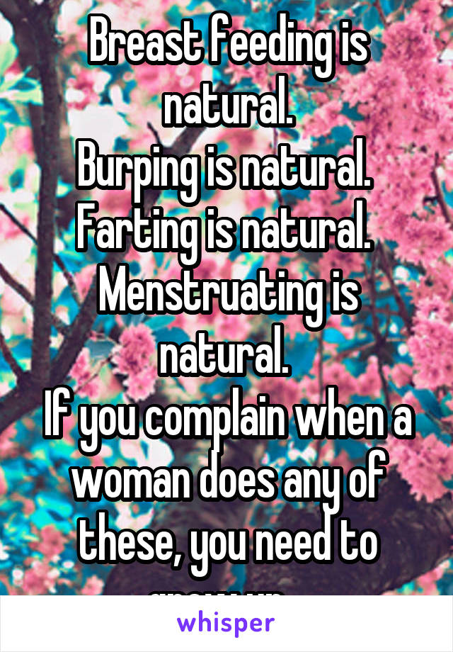 Breast feeding is natural. Burping is natural.  Farting is natural.  Menstruating is natural.  If you complain when a woman does any of these, you need to grow up.