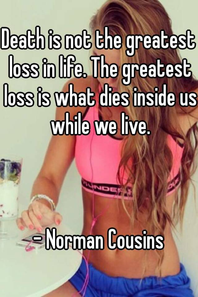 Death Is Not The Greatest Loss In Life. The Greatest Loss Is What Dies  Inside Us While We Live.   Norman Cousins