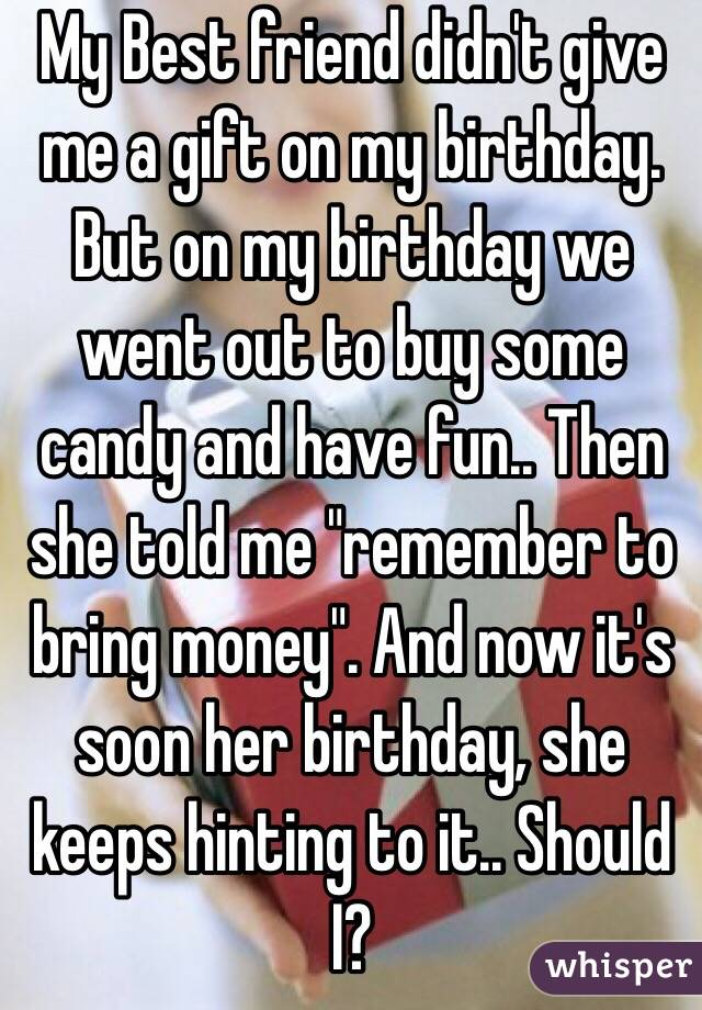 My Best Friend Didnt Give Me A Gift On Birthday