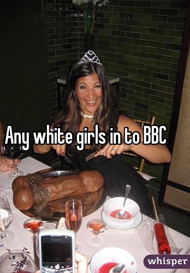Any white girls in to BBC