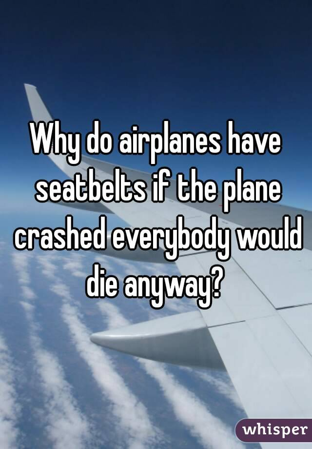 Why do airplanes have seatbelts if the plane crashed everybody would die anyway?