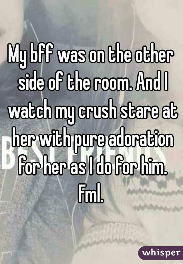 My bff was on the other side of the room. And I watch my crush stare at her with pure adoration for her as I do for him. Fml.