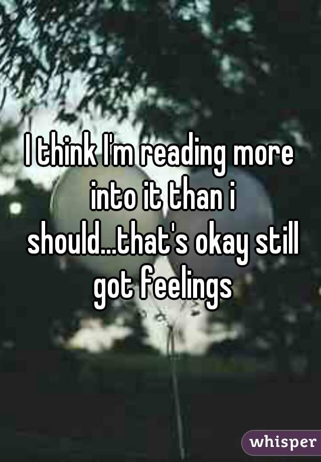 I think I'm reading more into it than i should...that's okay still got feelings