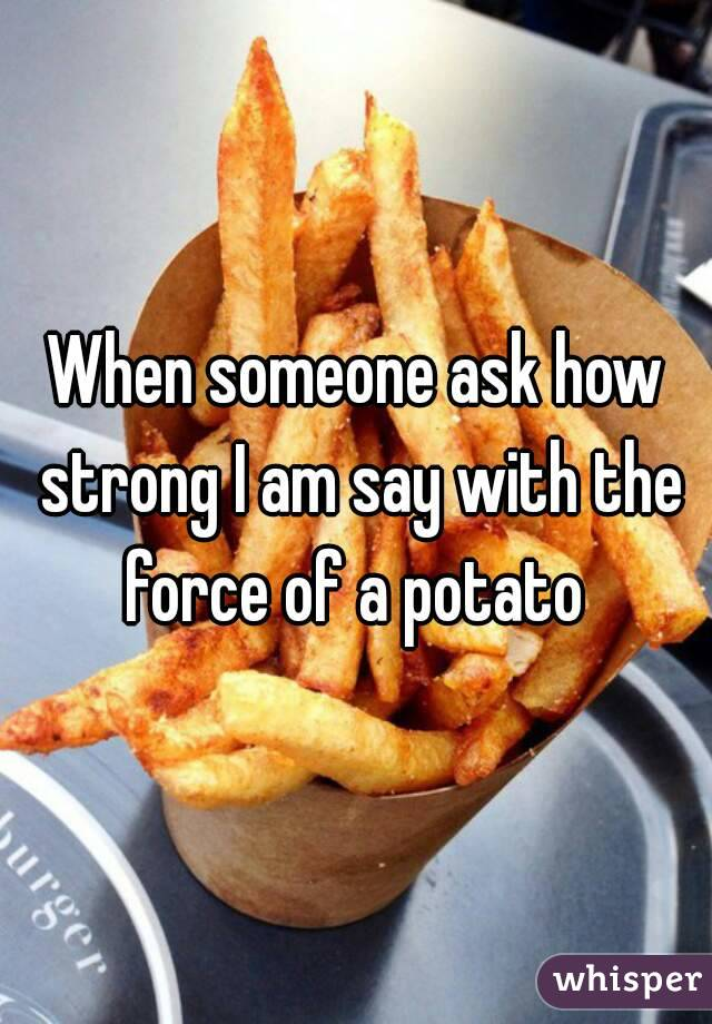 When someone ask how strong I am say with the force of a potato