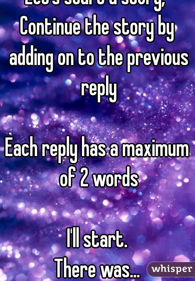 Let's start a story,  Continue the story by adding on to the previous reply  Each reply has a maximum of 2 words  I'll start. There was...