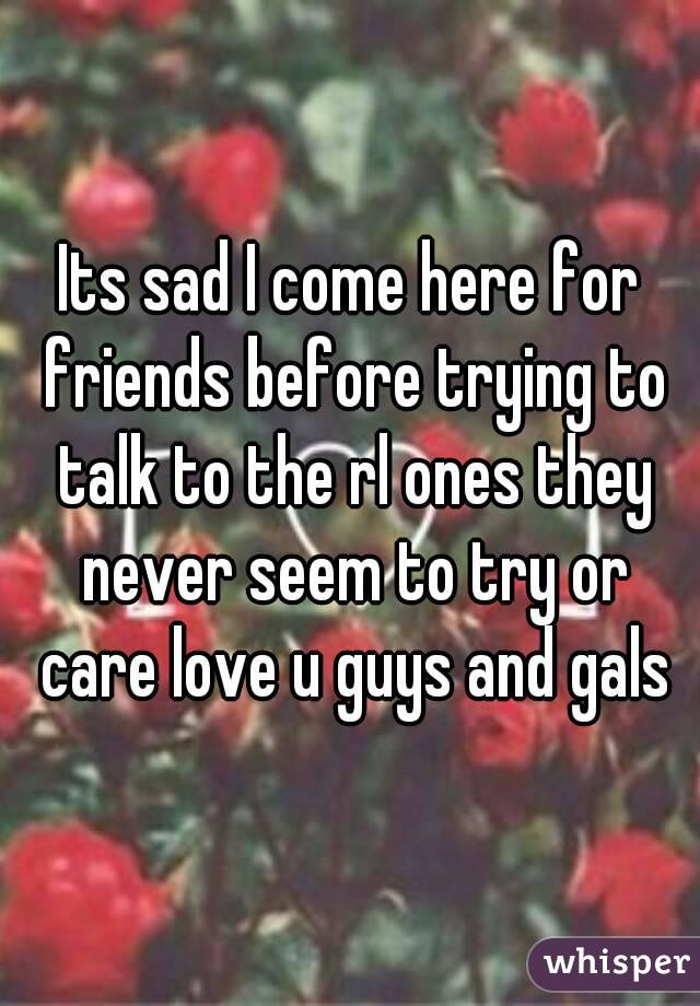 Its sad I come here for friends before trying to talk to the rl ones they never seem to try or care love u guys and gals