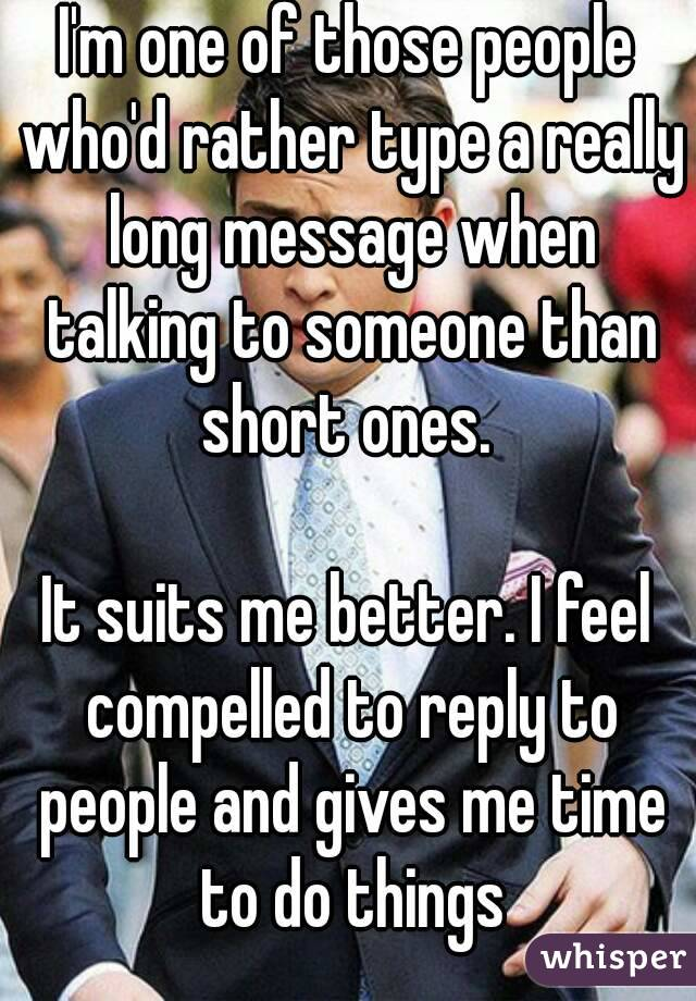 I'm one of those people who'd rather type a really long message when talking to someone than short ones.   It suits me better. I feel compelled to reply to people and gives me time to do things