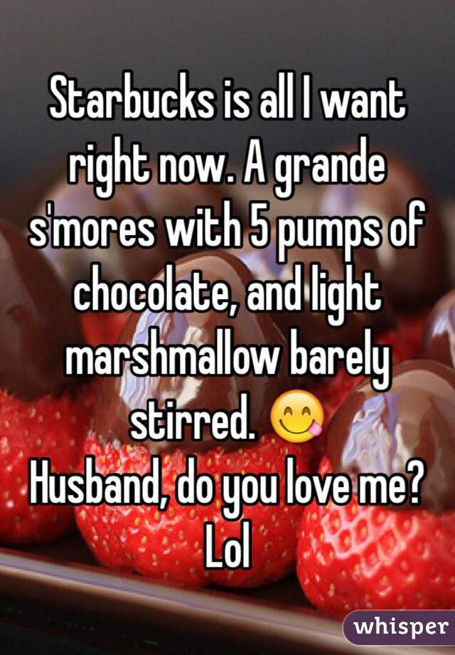 Starbucks is all I want right now. A grande s'mores with 5 pumps of chocolate, and light marshmallow barely stirred. 😋  Husband, do you love me? Lol