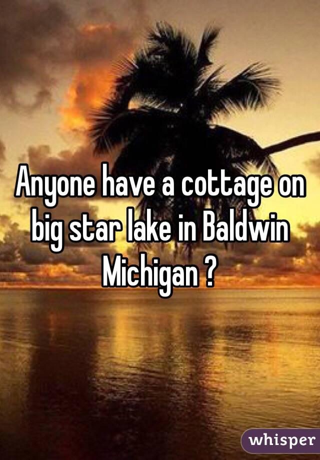 Anyone have a cottage on big star lake in Baldwin Michigan ?