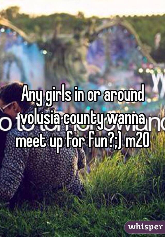 Any girls in or around volusia county wanna meet up for fun?;) m20