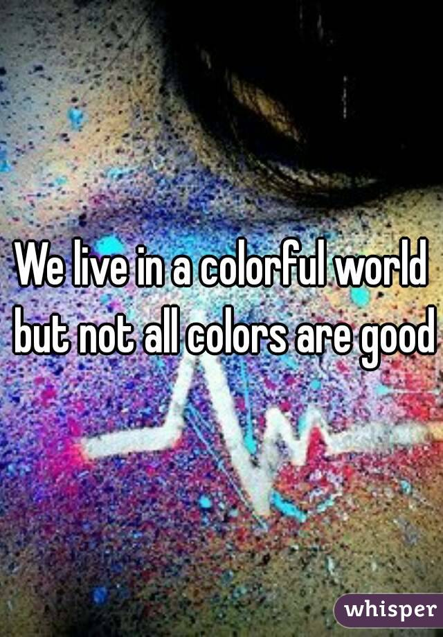 We live in a colorful world but not all colors are good