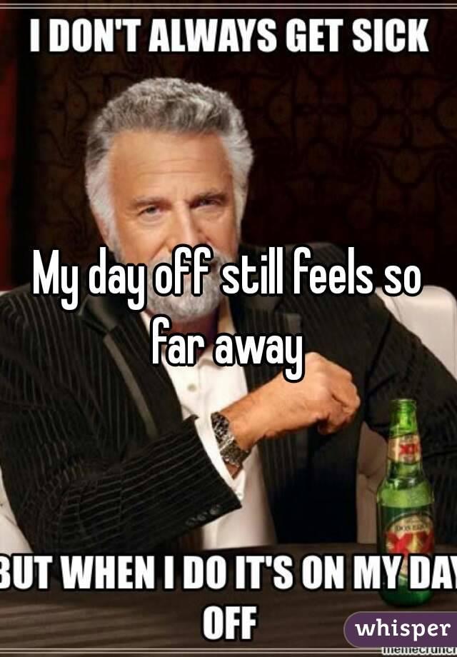 My day off still feels so far away