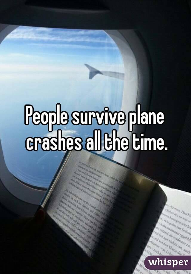 People survive plane crashes all the time.