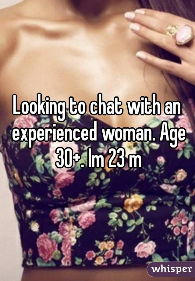 Looking to chat with an experienced woman. Age 30+. Im 23 m