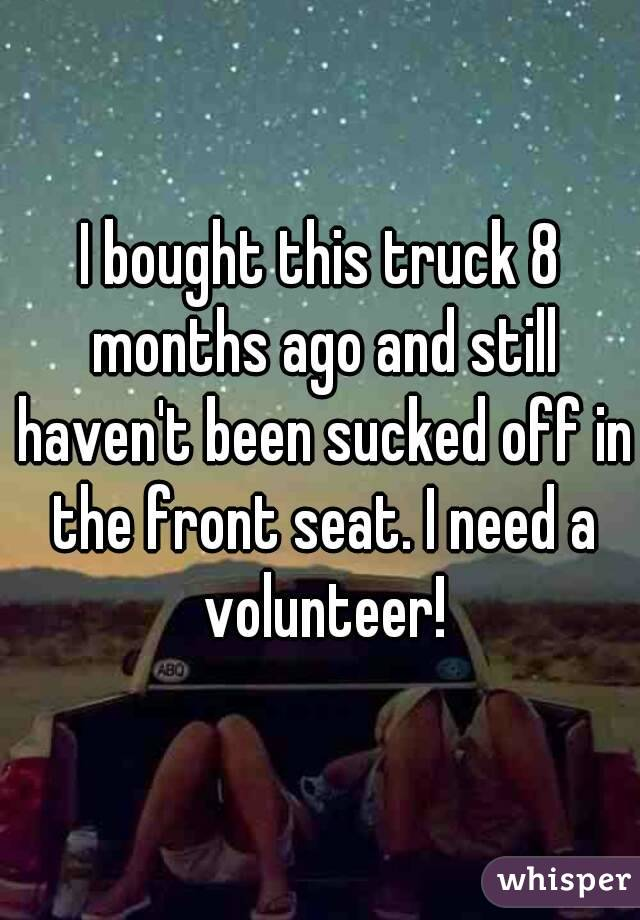 I bought this truck 8 months ago and still haven't been sucked off in the front seat. I need a volunteer!