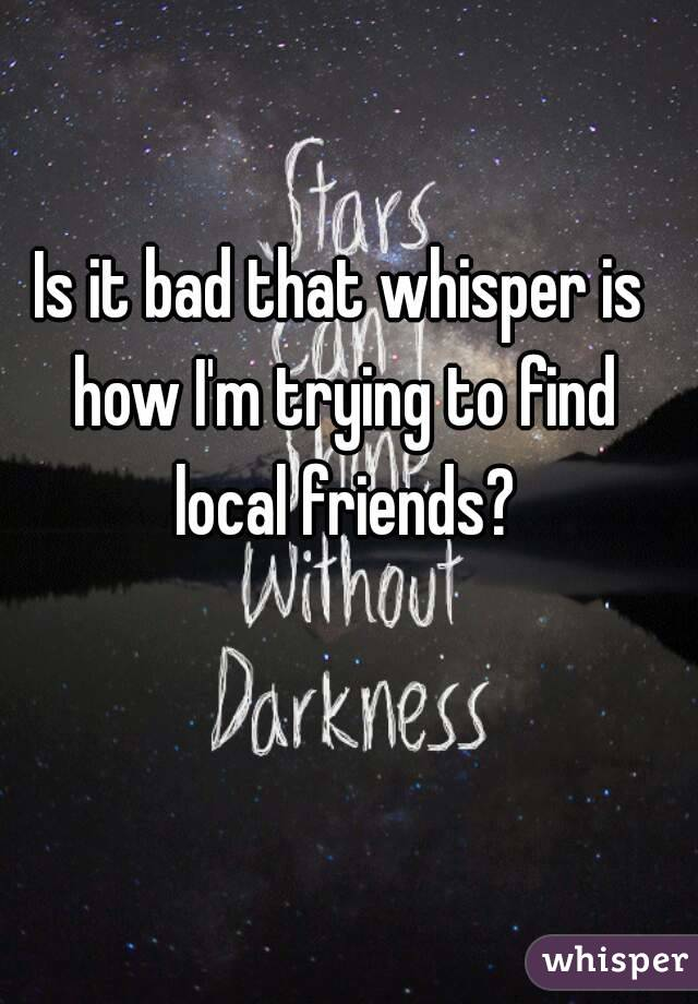 Is it bad that whisper is how I'm trying to find local friends?