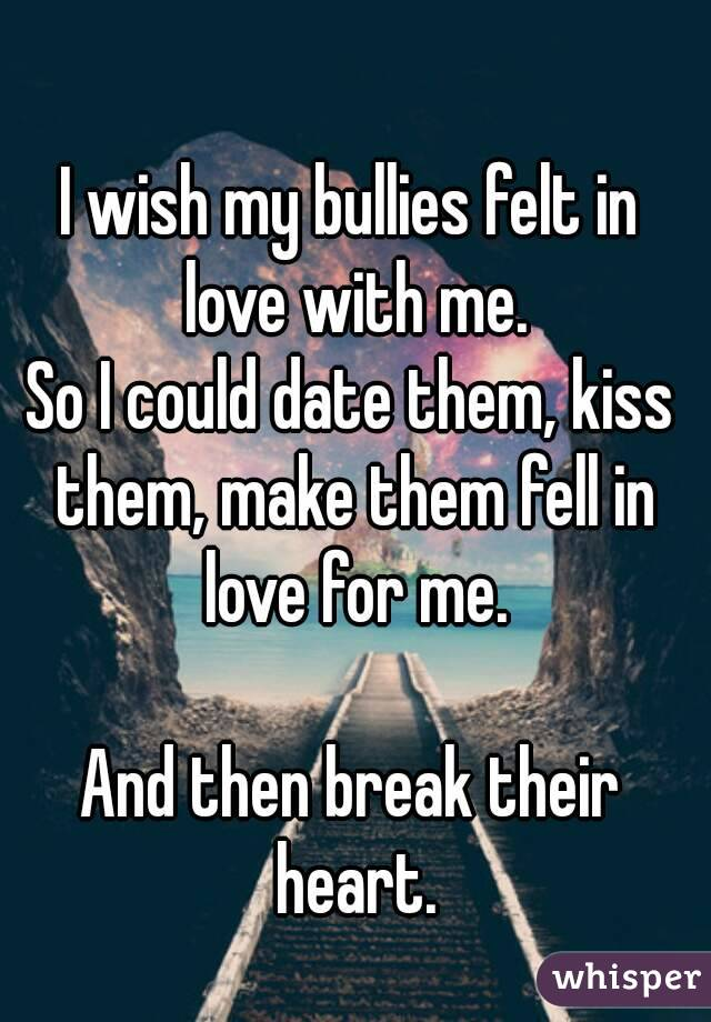 I wish my bullies felt in love with me. So I could date them, kiss them, make them fell in love for me.  And then break their heart.