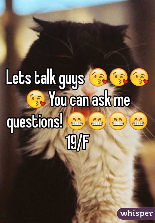 Lets talk guys 😘😘😘😘 You can ask me questions! 😁😁😁😁 19/F