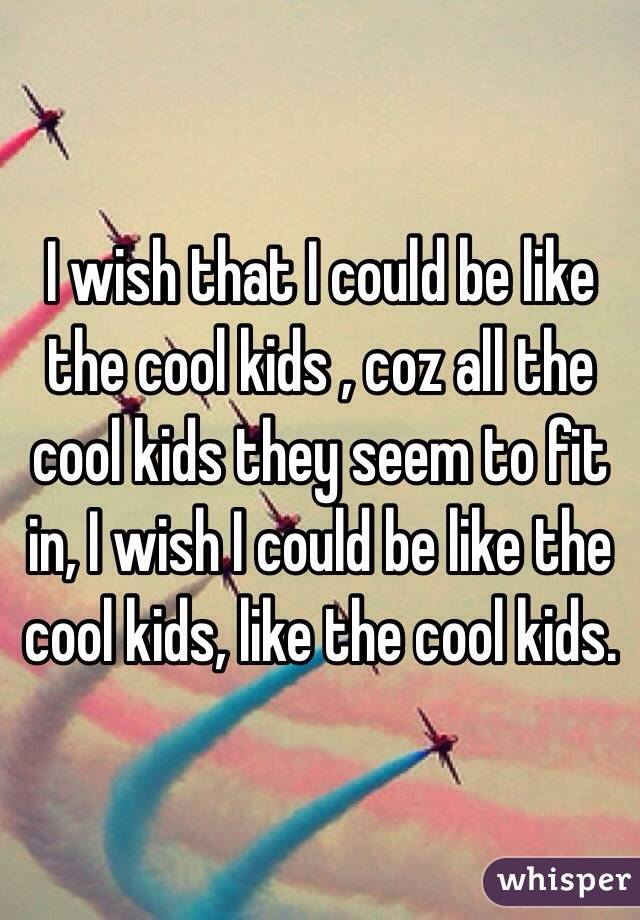 I wish that I could be like the cool kids , coz all the cool kids they seem to fit in, I wish I could be like the cool kids, like the cool kids.
