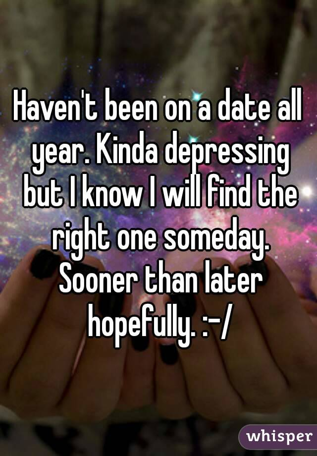 Haven't been on a date all year. Kinda depressing but I know I will find the right one someday. Sooner than later hopefully. :-/