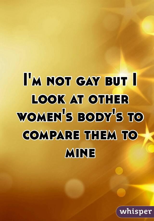 I'm not gay but I look at other women's body's to compare them to mine