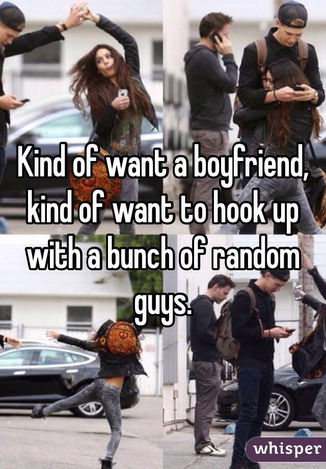 Kind of want a boyfriend, kind of want to hook up with a bunch of random guys.