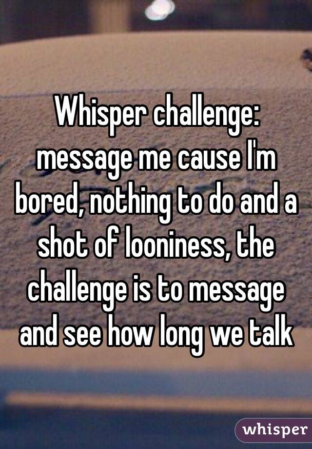 Whisper challenge: message me cause I'm bored, nothing to do and a shot of looniness, the challenge is to message and see how long we talk