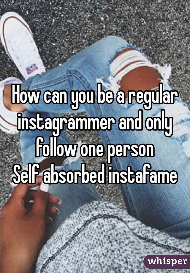 How can you be a regular instagrammer and only follow one person Self absorbed instafame