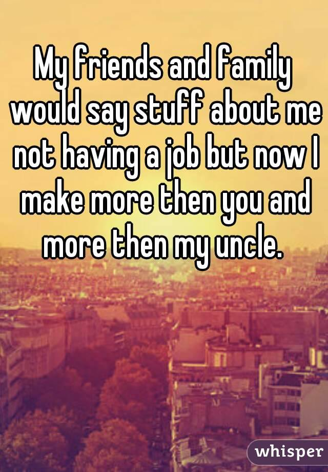 My friends and family would say stuff about me not having a job but now I make more then you and more then my uncle.