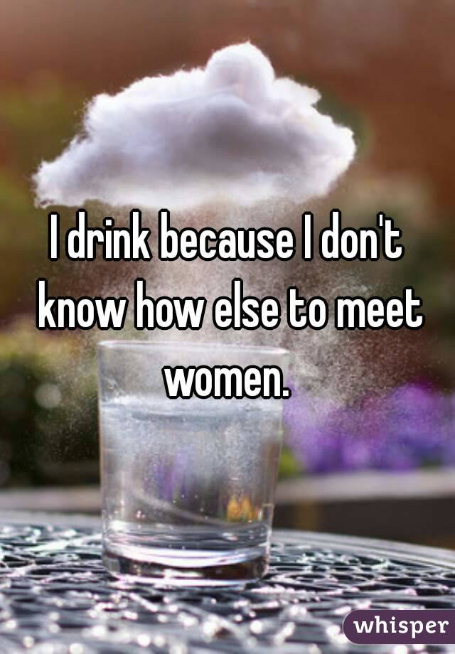 I drink because I don't know how else to meet women.