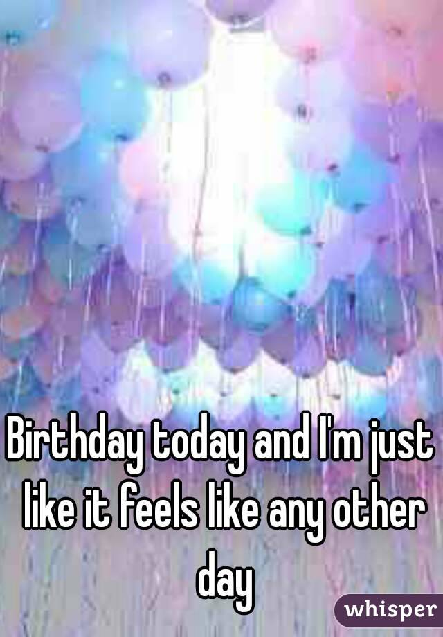Birthday today and I'm just like it feels like any other day