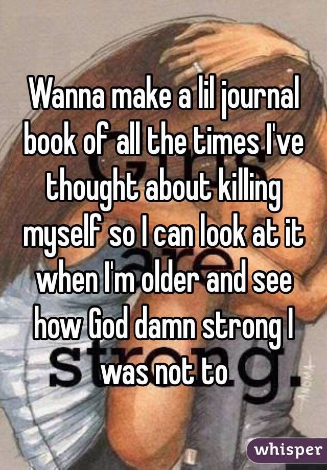 Wanna make a lil journal book of all the times I've thought about killing myself so I can look at it when I'm older and see how God damn strong I was not to