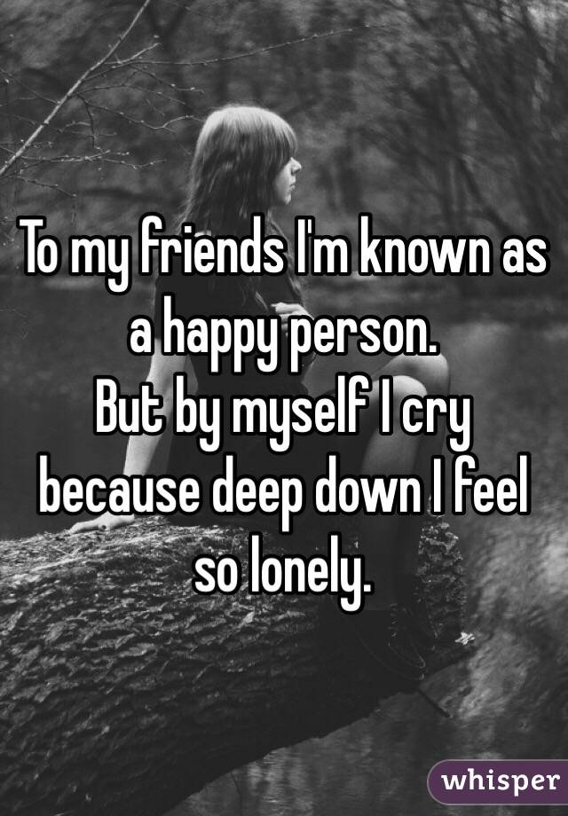 To my friends I'm known as a happy person.  But by myself I cry because deep down I feel so lonely.