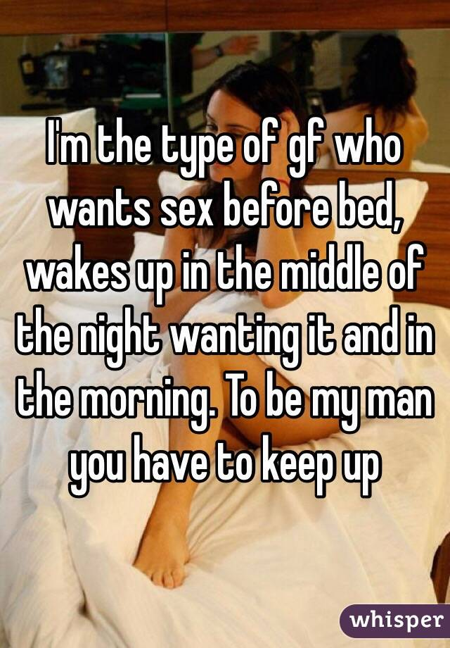 I'm the type of gf who wants sex before bed, wakes up in the middle of the night wanting it and in the morning. To be my man you have to keep up