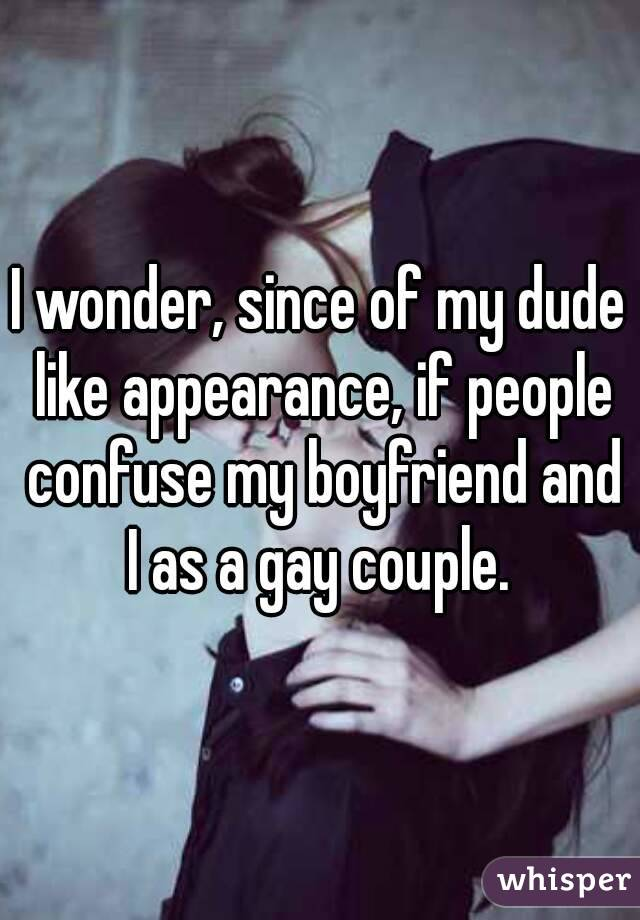 I wonder, since of my dude like appearance, if people confuse my boyfriend and I as a gay couple.