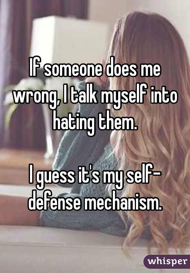 If someone does me wrong, I talk myself into hating them.  I guess it's my self-defense mechanism.