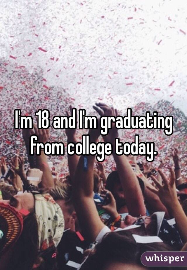 I'm 18 and I'm graduating from college today.