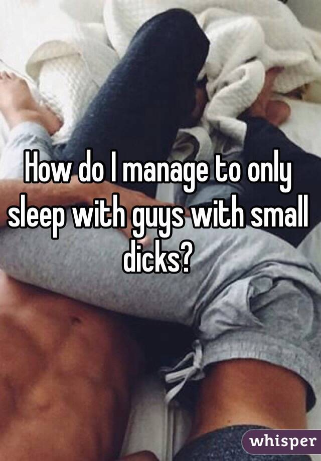 How do I manage to only sleep with guys with small dicks?